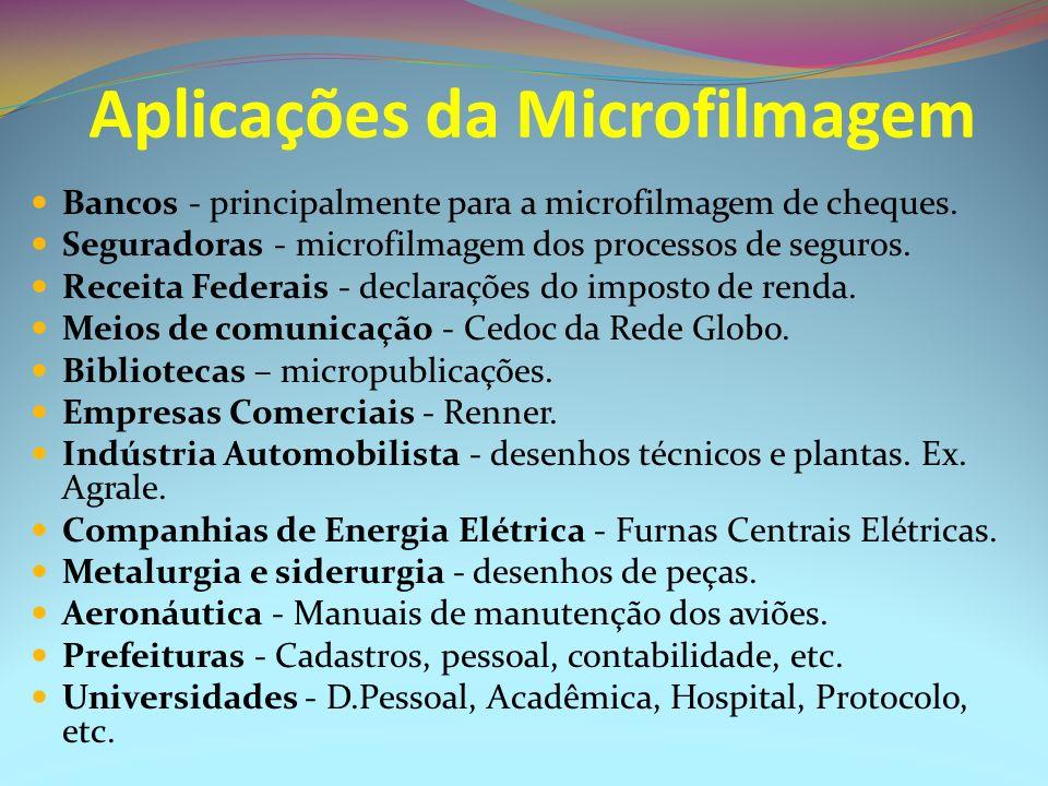 Aplicações da Microfilmagem Bancos - principalmente para a microfilmagem de cheques. Seguradoras - microfilmagem dos processos de seguros. Receita Fed