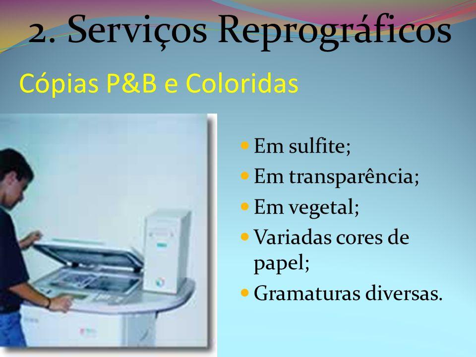 Cópias P&B e Coloridas Em sulfite; Em transparência; Em vegetal; Variadas cores de papel; Gramaturas diversas. 2. Serviços Reprográficos
