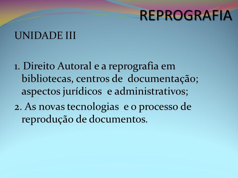 UNIDADE III 1. Direito Autoral e a reprografia em bibliotecas, centros de documentação; aspectos jurídicos e administrativos; 2. As novas tecnologias