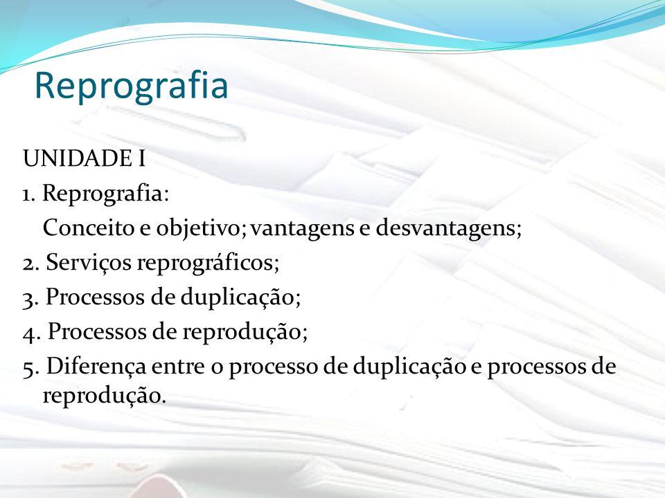 Reprografia UNIDADE I 1. Reprografia: Conceito e objetivo; vantagens e desvantagens; 2. Serviços reprográficos; 3. Processos de duplicação; 4. Process