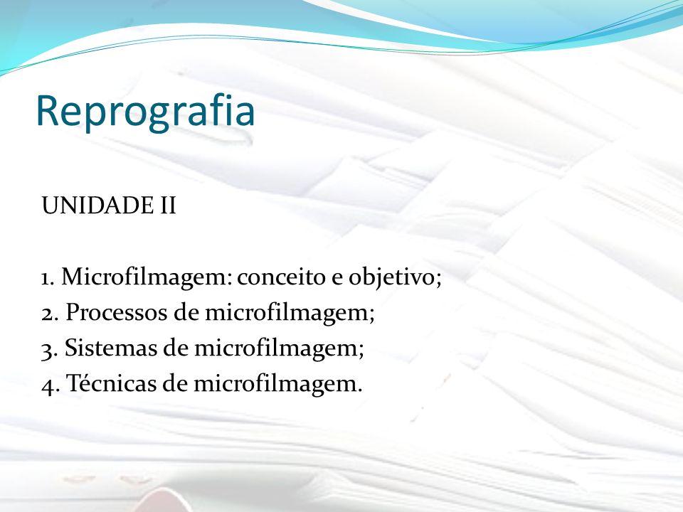 Reprografia UNIDADE II 1. Microfilmagem: conceito e objetivo; 2. Processos de microfilmagem; 3. Sistemas de microfilmagem; 4. Técnicas de microfilmage