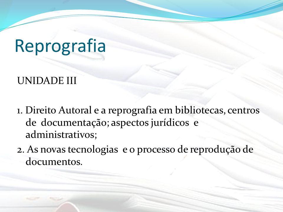 Reprografia UNIDADE III 1. Direito Autoral e a reprografia em bibliotecas, centros de documentação; aspectos jurídicos e administrativos; 2. As novas