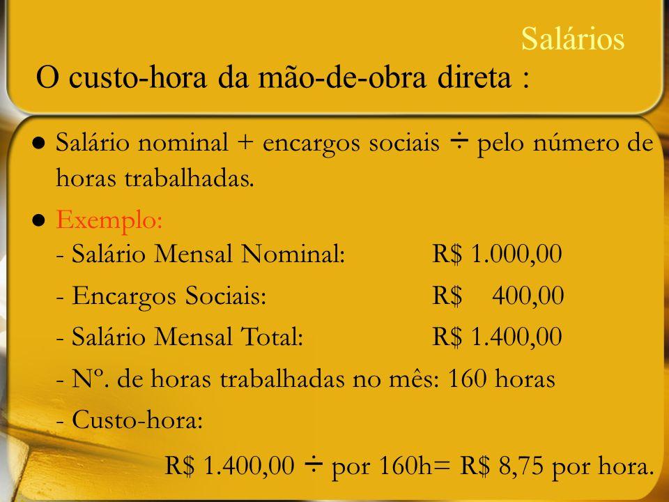 Salários Salário nominal + encargos sociais ÷ pelo número de horas trabalhadas. Exemplo: - Salário Mensal Nominal: R$ 1.000,00 - Encargos Sociais: R$