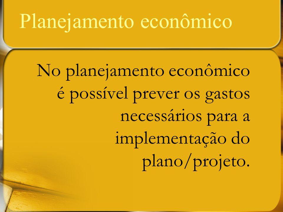 No planejamento econômico é possível prever os gastos necessários para a implementação do plano/projeto. Planejamento econômico