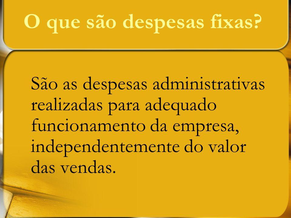 O que são despesas fixas? São as despesas administrativas realizadas para adequado funcionamento da empresa, independentemente do valor das vendas.