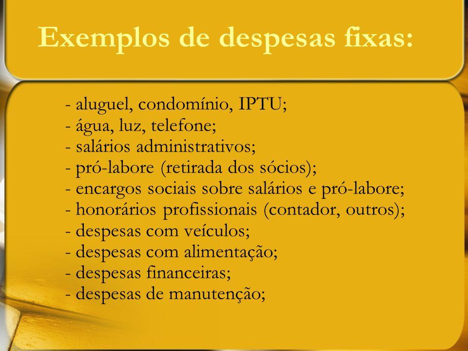 Exemplos de despesas fixas: - aluguel, condomínio, IPTU; - água, luz, telefone; - salários administrativos; - pró-labore (retirada dos sócios); - enca
