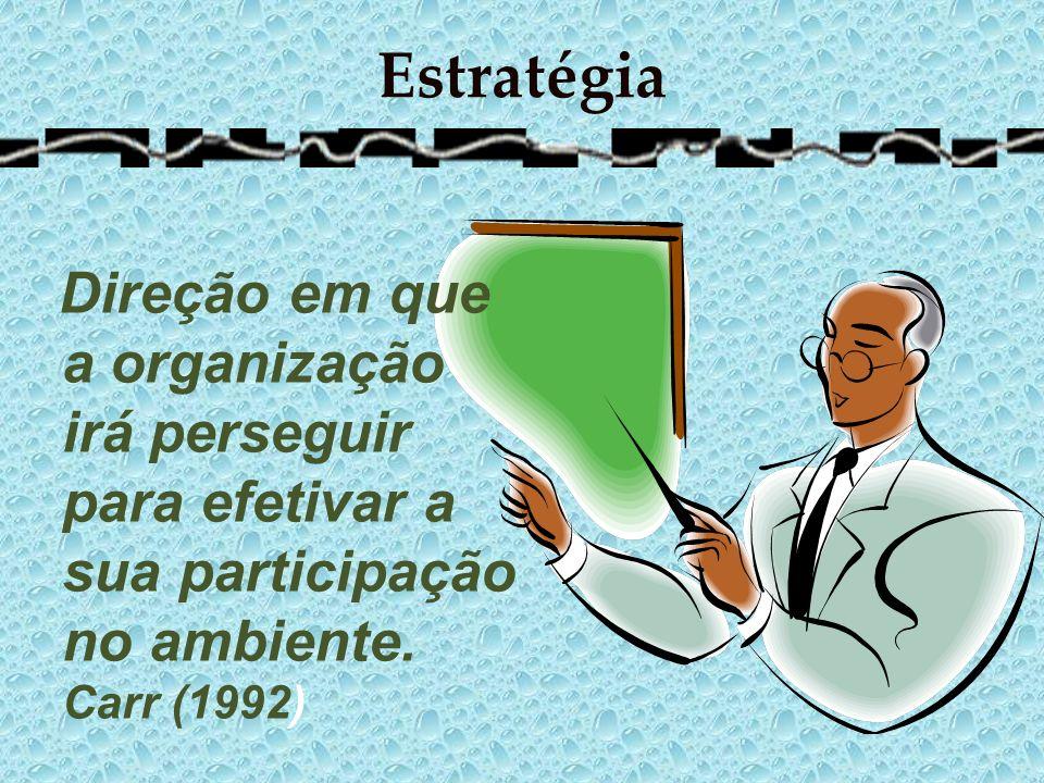 Estratégia Direção em que a organização irá perseguir para efetivar a sua participação no ambiente. Carr (1992)