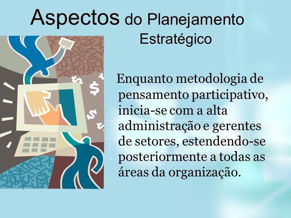 Aspectos do Planejamento Estratégico Enquanto metodologia de pensamento participativo, inicia-se com a alta administração e gerentes de setores, esten