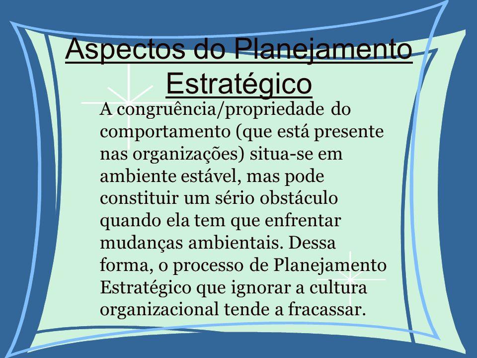 Aspectos do Planejamento Estratégico A congruência/propriedade do comportamento (que está presente nas organizações) situa-se em ambiente estável, mas