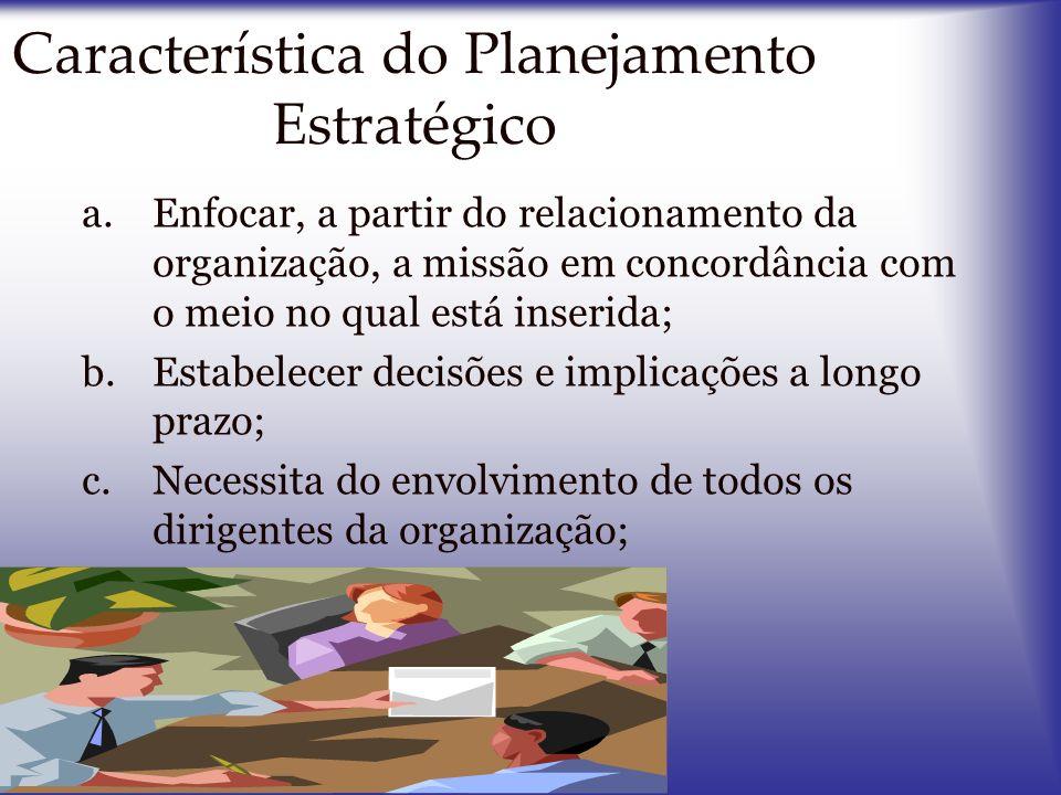 Característica do Planejamento Estratégico a.Enfocar, a partir do relacionamento da organização, a missão em concordância com o meio no qual está inse