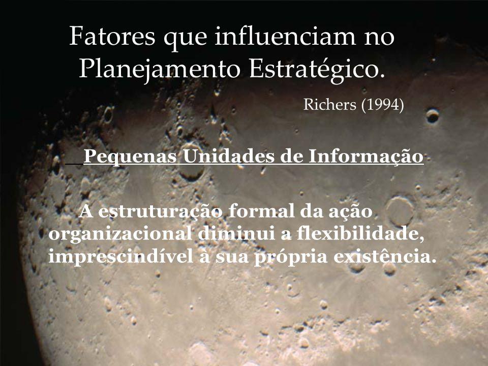 Fatores que influenciam no Planejamento Estratégico. Richers (1994) Pequenas Unidades de Informação A estruturação formal da ação organizacional dimin