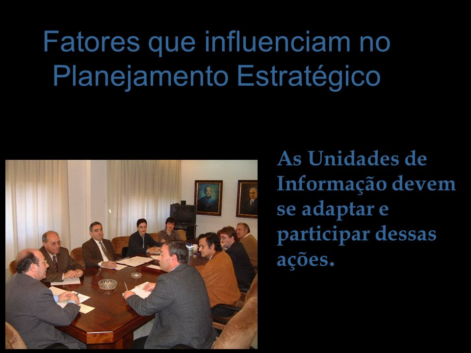 Fatores que influenciam no Planejamento Estratégico As Unidades de Informação devem se adaptar e participar dessas ações.