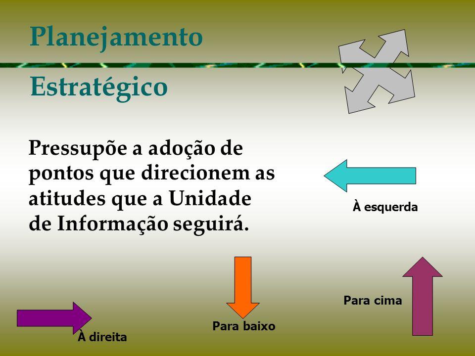 Pressupõe a adoção de pontos que direcionem as atitudes que a Unidade de Informação seguirá. Planejamento Estratégico Para cima À esquerda Para baixo