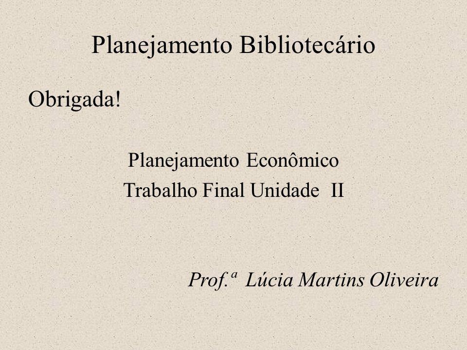 Planejamento Bibliotecário Obrigada! Planejamento Econômico Trabalho Final Unidade II Prof.ª Lúcia Martins Oliveira