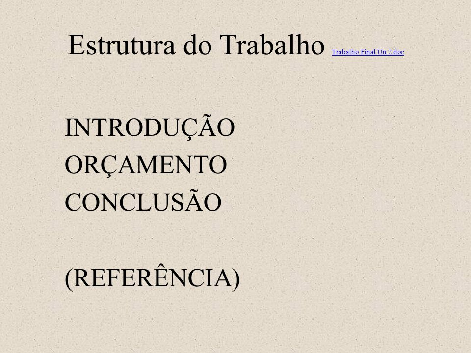 Estrutura do Trabalho Trabalho Final Un 2.doc Trabalho Final Un 2.doc INTRODUÇÃO ORÇAMENTO CONCLUSÃO (REFERÊNCIA)
