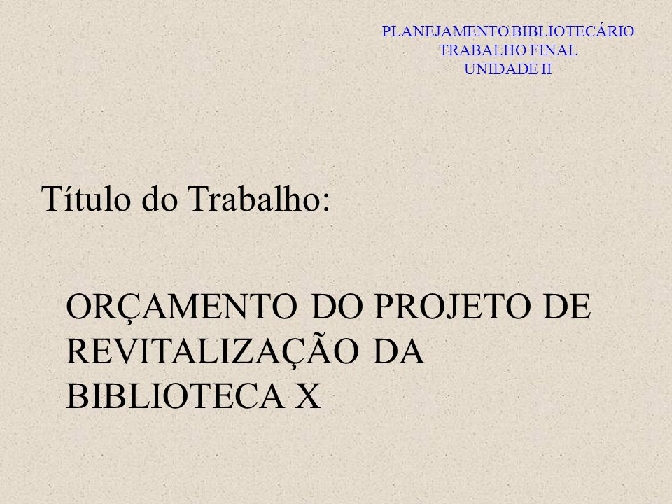 PLANEJAMENTO BIBLIOTECÁRIO TRABALHO FINAL UNIDADE II Título do Trabalho: ORÇAMENTO DO PROJETO DE REVITALIZAÇÃO DA BIBLIOTECA X