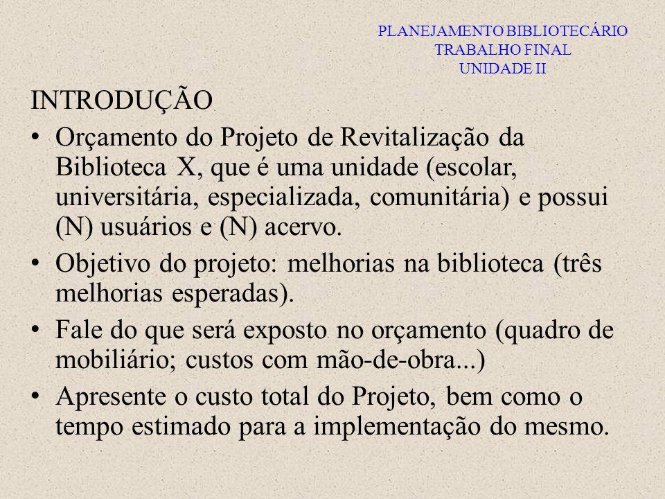 PLANEJAMENTO BIBLIOTECÁRIO TRABALHO FINAL UNIDADE II INTRODUÇÃO Orçamento do Projeto de Revitalização da Biblioteca X, que é uma unidade (escolar, pública, universitária, especializada ou comunitária), possui (N) usuários e (N) acervo.