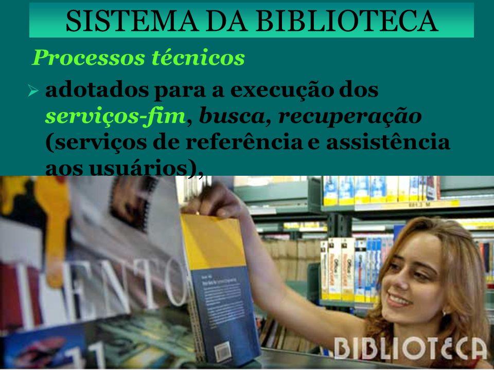 SISTEMA DA BIBLIOTECA Processos técnicos adotados para a execução dos serviços-fim, busca, recuperação (serviços de referência e assistência aos usuár