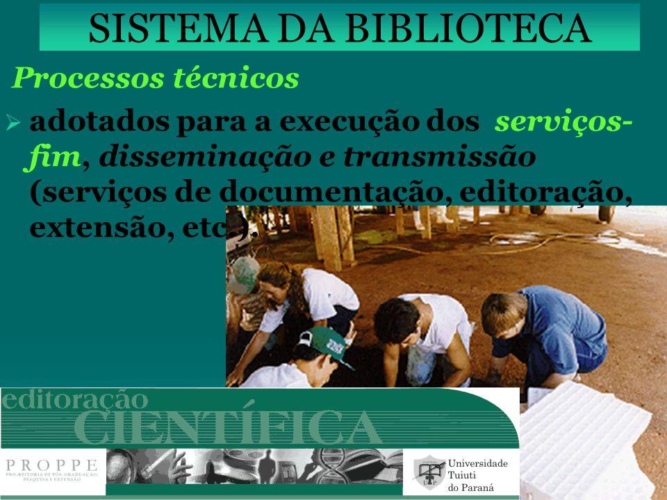 SISTEMA DA BIBLIOTECA Processos técnicos adotados para a execução dos serviços- fim, disseminação e transmissão (serviços de documentação, editoração,