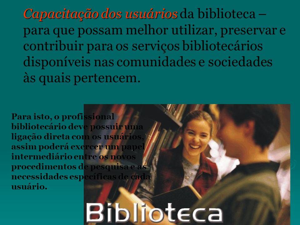 Capacitação dos usuários Capacitação dos usuários da biblioteca – para que possam melhor utilizar, preservar e contribuir para os serviços bibliotecár