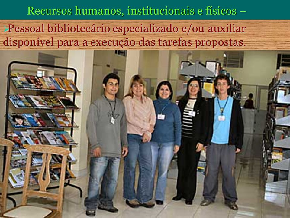 Recursos humanos, institucionais e físicos – Pessoal bibliotecário especializado e/ou auxiliar disponível para a execução das tarefas propostas. Pesso