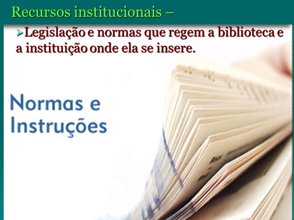 Recursos institucionais – Legislação e normas que regem a biblioteca e a instituição onde ela se insere. Legislação e normas que regem a biblioteca e
