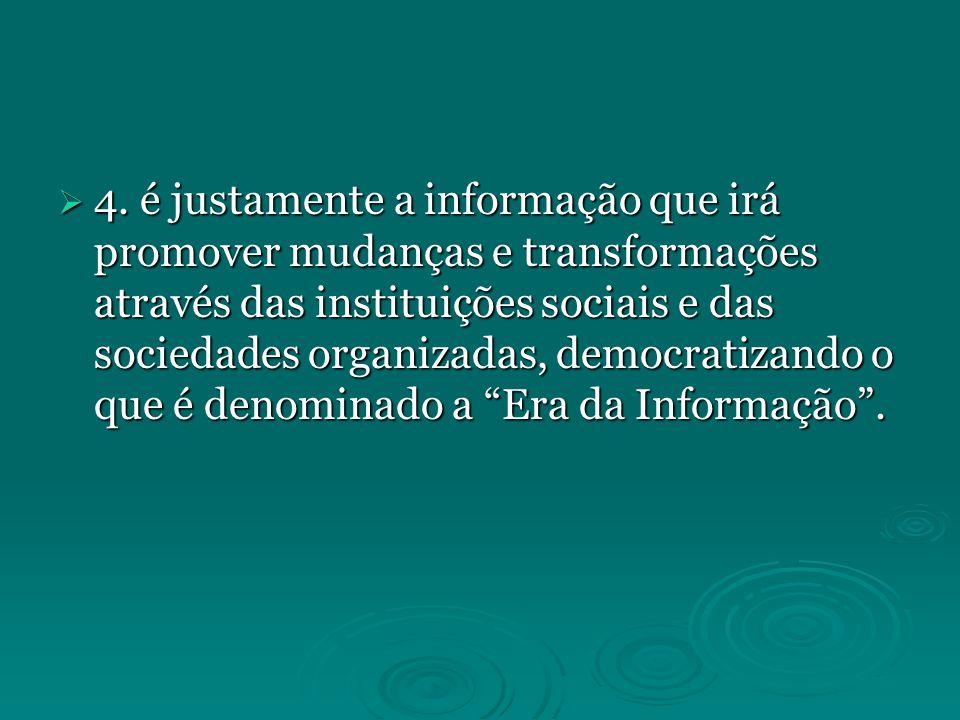 4. é justamente a informação que irá promover mudanças e transformações através das instituições sociais e das sociedades organizadas, democratizando