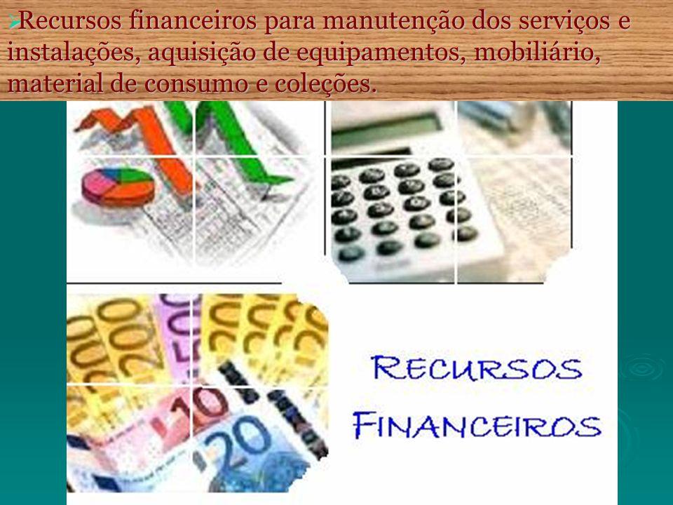 Recursos financeiros para manutenção dos serviços e instalações, aquisição de equipamentos, mobiliário, material de consumo e coleções. Recursos finan
