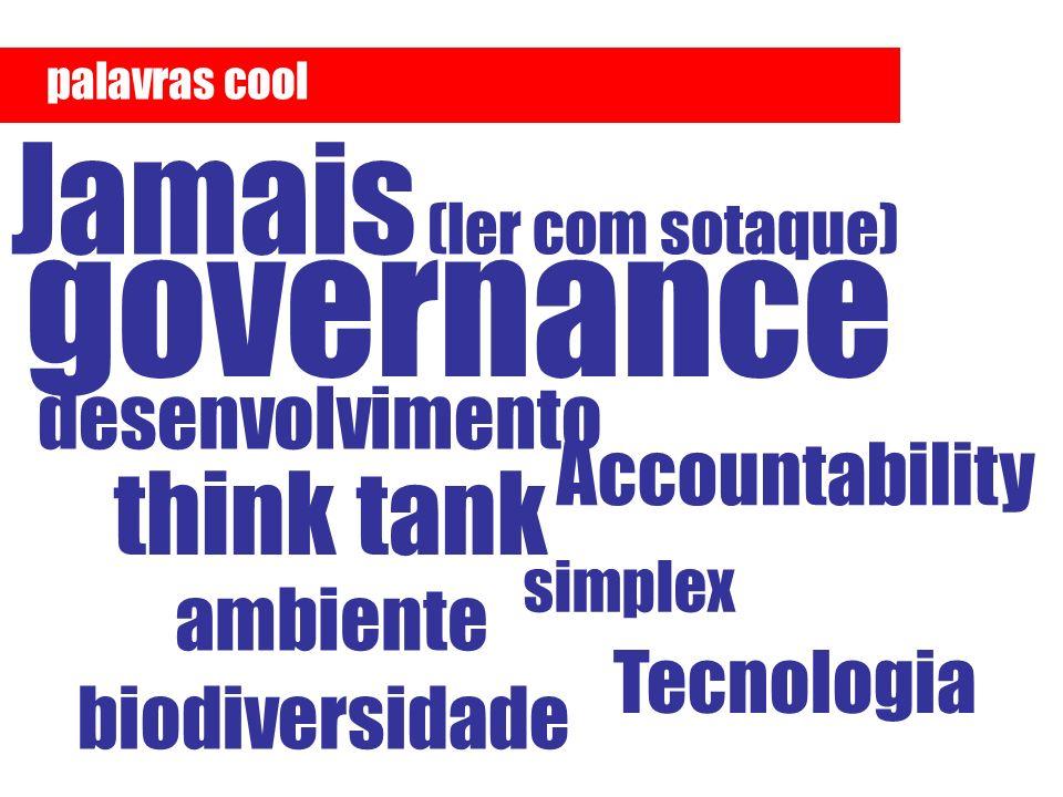 Tecnologia think tank Accountability desenvolvimento governance simplex Jamais (ler com sotaque) palavras cool ambiente biodiversidade