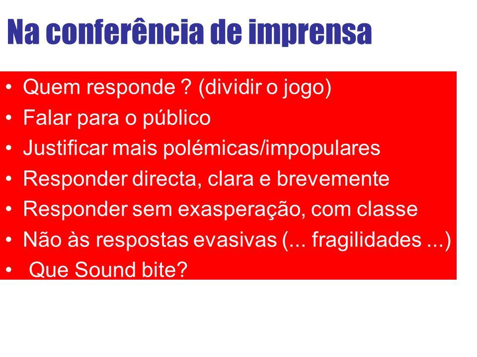 Na conferência de imprensa Quem responde ? (dividir o jogo) Falar para o público Justificar mais polémicas/impopulares Responder directa, clara e brev