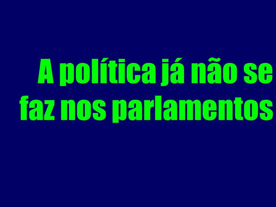 A política já não se faz nos parlamentos