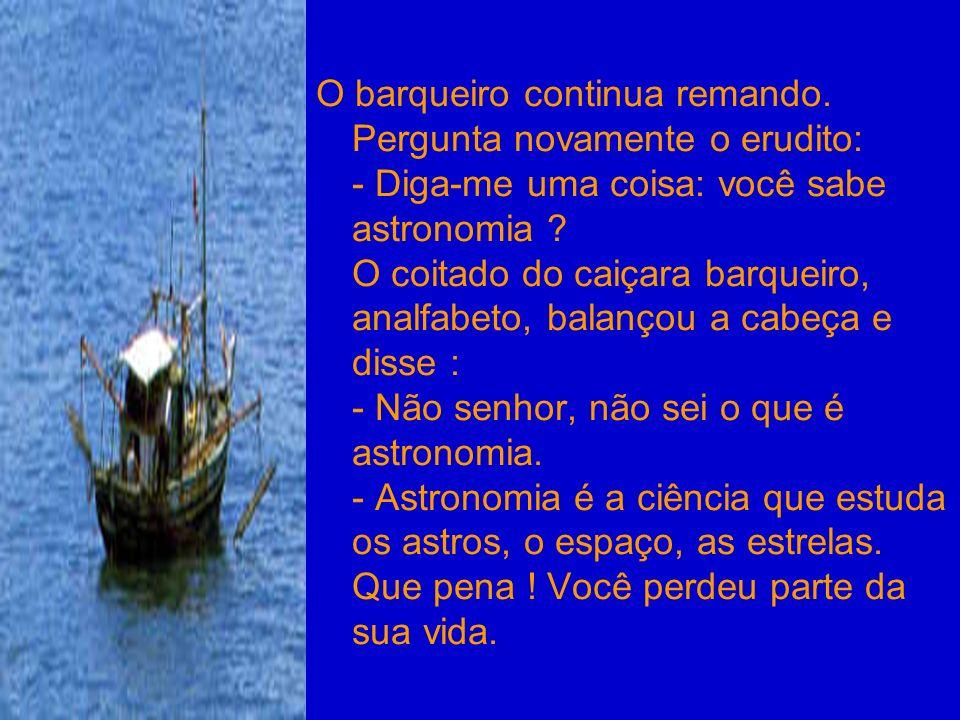 O barqueiro continua remando. Pergunta novamente o erudito: - Diga-me uma coisa: você sabe astronomia ? O coitado do caiçara barqueiro, analfabeto, ba