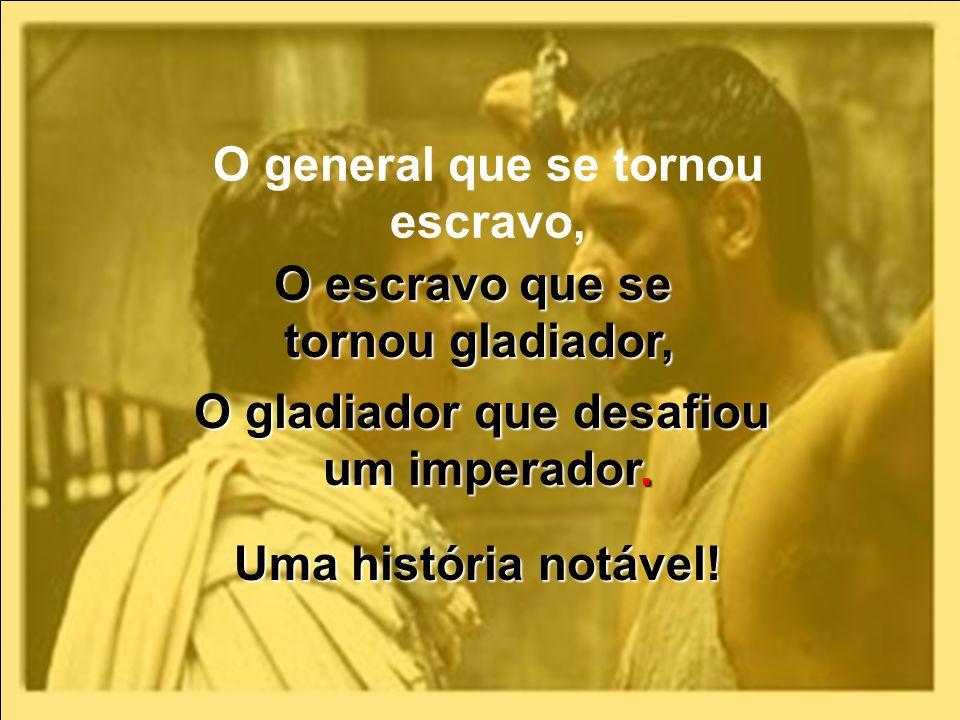 O general que se tornou escravo, O escravo que se tornou gladiador, O gladiador que desafiou um imperador. Uma história notável!
