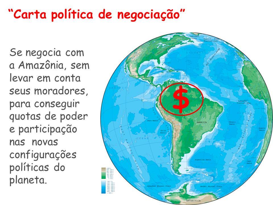 Carta política de negociação Se negocia com a Amazônia, sem levar em conta seus moradores, para conseguir quotas de poder e participação nas novas configurações políticas do planeta.