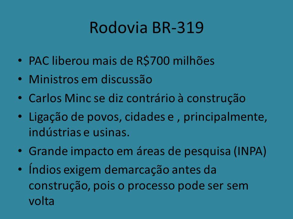 Rodovia BR-319 PAC liberou mais de R$700 milhões Ministros em discussão Carlos Minc se diz contrário à construção Ligação de povos, cidades e, principalmente, indústrias e usinas.