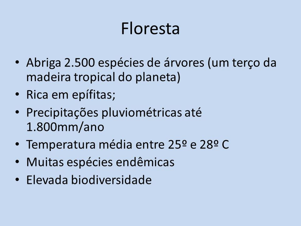 Floresta Abriga 2.500 espécies de árvores (um terço da madeira tropical do planeta) Rica em epífitas; Precipitações pluviométricas até 1.800mm/ano Temperatura média entre 25º e 28º C Muitas espécies endêmicas Elevada biodiversidade