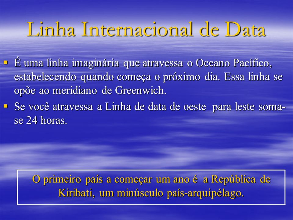Linha Internacional de Data É uma linha imaginária que atravessa o Oceano Pacífico, estabelecendo quando começa o próximo dia. Essa linha se opõe ao m