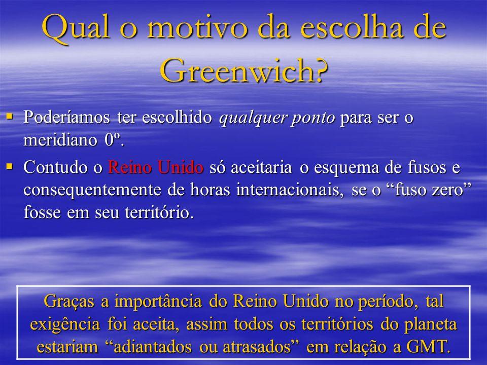Qual o motivo da escolha de Greenwich? Poderíamos ter escolhido qualquer ponto para ser o meridiano 0º. Poderíamos ter escolhido qualquer ponto para s