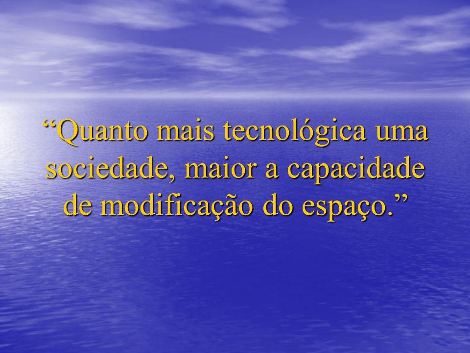 Quanto mais tecnológica uma sociedade, maior a capacidade de modificação do espaço.
