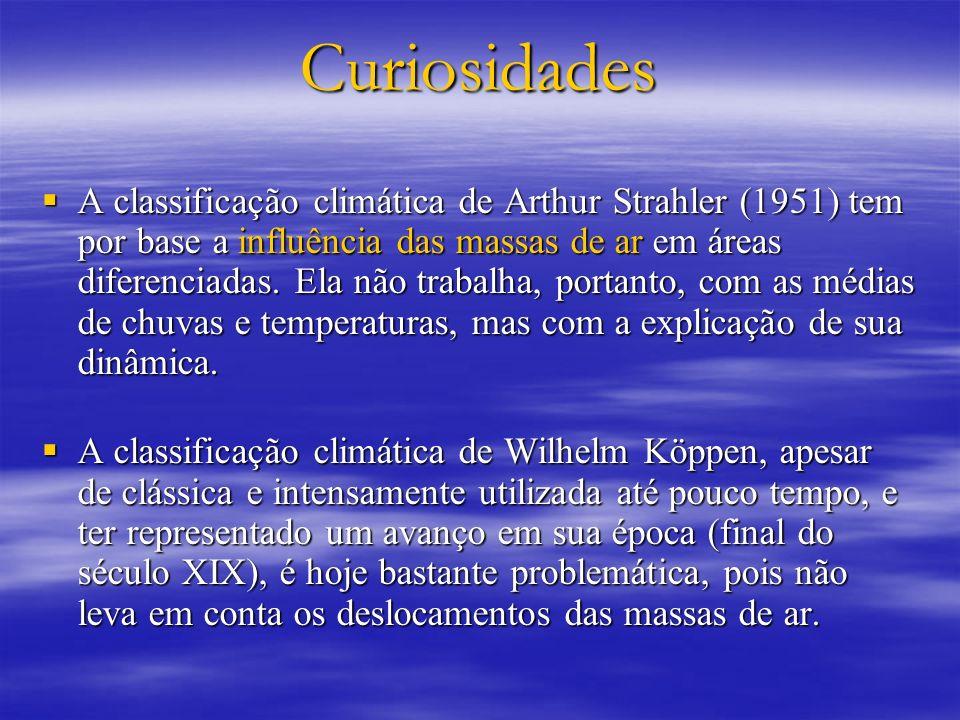 Curiosidades A classificação climática de Arthur Strahler (1951) tem por base a influência das massas de ar em áreas diferenciadas. Ela não trabalha,