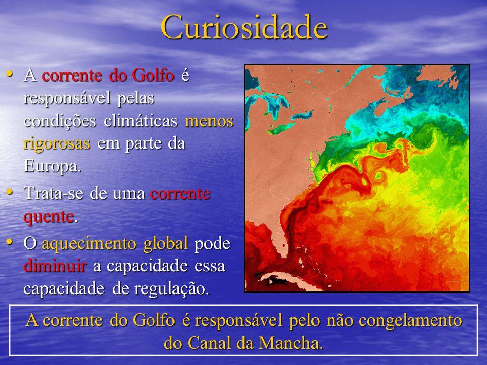 Curiosidade A corrente do Golfo é responsável pelas condições climáticas menos rigorosas em parte da Europa. A corrente do Golfo é responsável pelas c