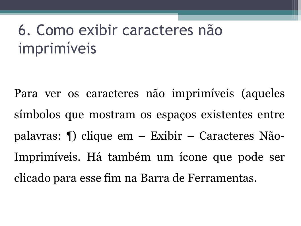 6. Como exibir caracteres não imprimíveis Para ver os caracteres não imprimíveis (aqueles símbolos que mostram os espaços existentes entre palavras: ¶