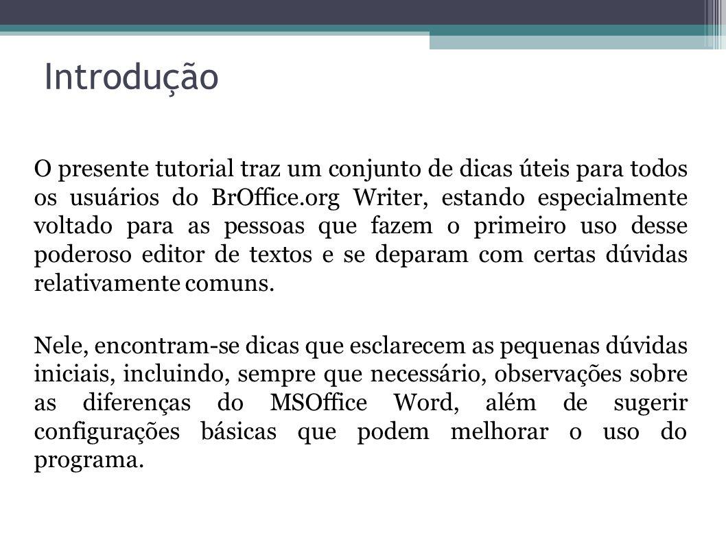 Introdução O presente tutorial traz um conjunto de dicas úteis para todos os usuários do BrOffice.org Writer, estando especialmente voltado para as pe