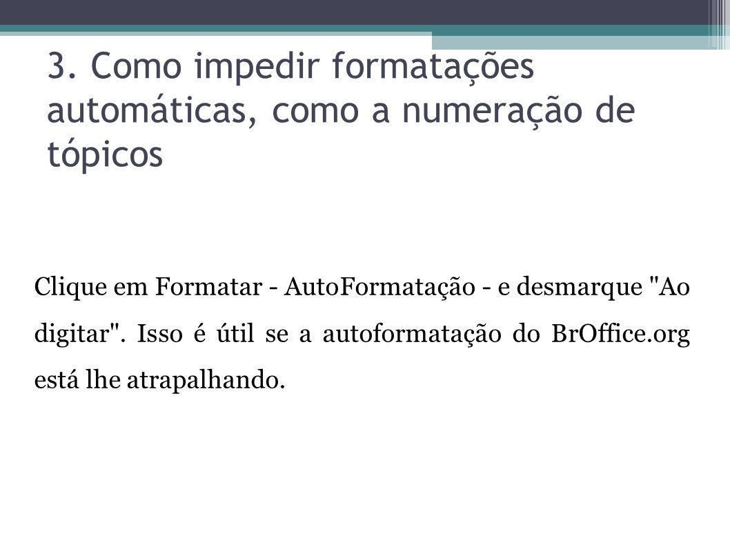 3. Como impedir formatações automáticas, como a numeração de tópicos Clique em Formatar - AutoFormatação - e desmarque
