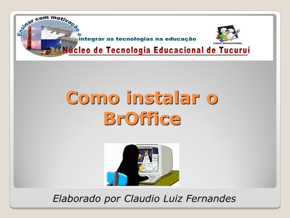 Como instalar o BrOffice Elaborado por Claudio Luiz Fernandes