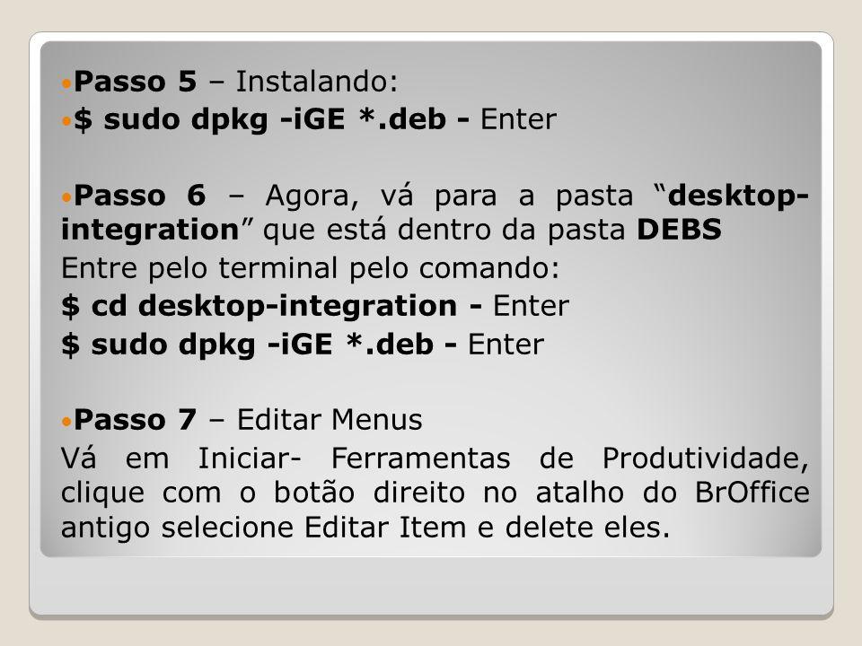 Passo 5 – Instalando: $ sudo dpkg -iGE *.deb - Enter Passo 6 – Agora, vá para a pasta desktop- integration que está dentro da pasta DEBS Entre pelo terminal pelo comando: $ cd desktop-integration - Enter $ sudo dpkg -iGE *.deb - Enter Passo 7 – Editar Menus Vá em Iniciar- Ferramentas de Produtividade, clique com o botão direito no atalho do BrOffice antigo selecione Editar Item e delete eles.