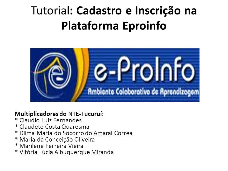 Tutorial: Cadastro e Inscrição na Plataforma Eproinfo Multiplicadores do NTE-Tucuruí: * Claudio Luiz Fernandes * Claudete Costa Quaresma * Dilma Maria