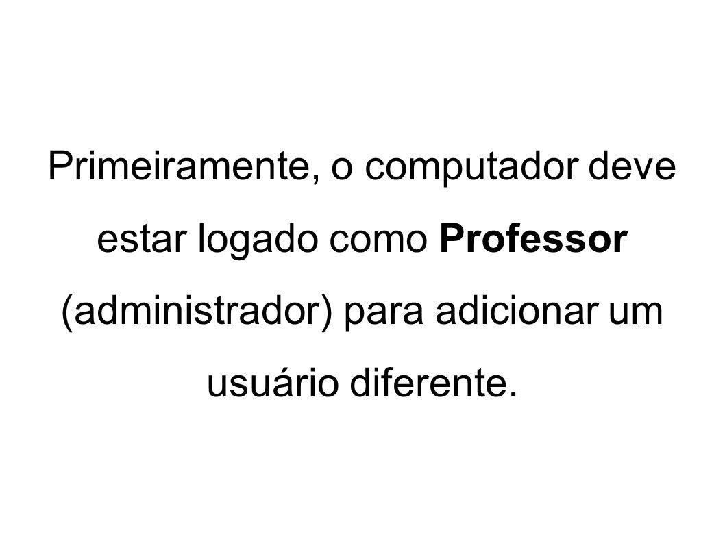 Primeiramente, o computador deve estar logado como Professor (administrador) para adicionar um usuário diferente.