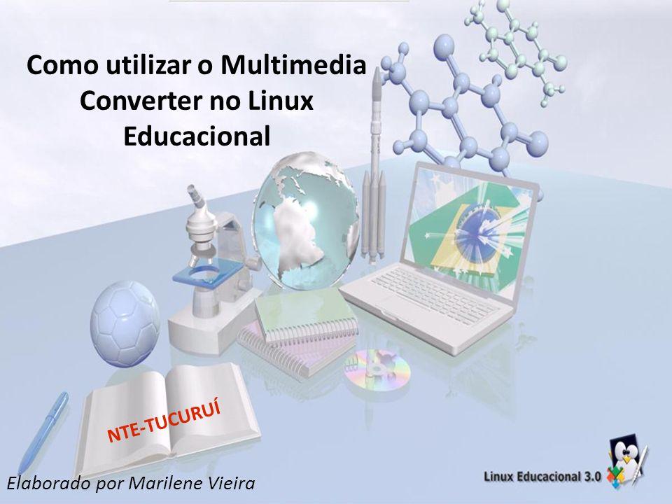 Como utilizar o Multimedia Converter no Linux Educacional Elaborado por Marilene Vieira NTE-TUCURUÍ