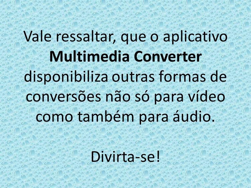 Vale ressaltar, que o aplicativo Multimedia Converter disponibiliza outras formas de conversões não só para vídeo como também para áudio. Divirta-se!